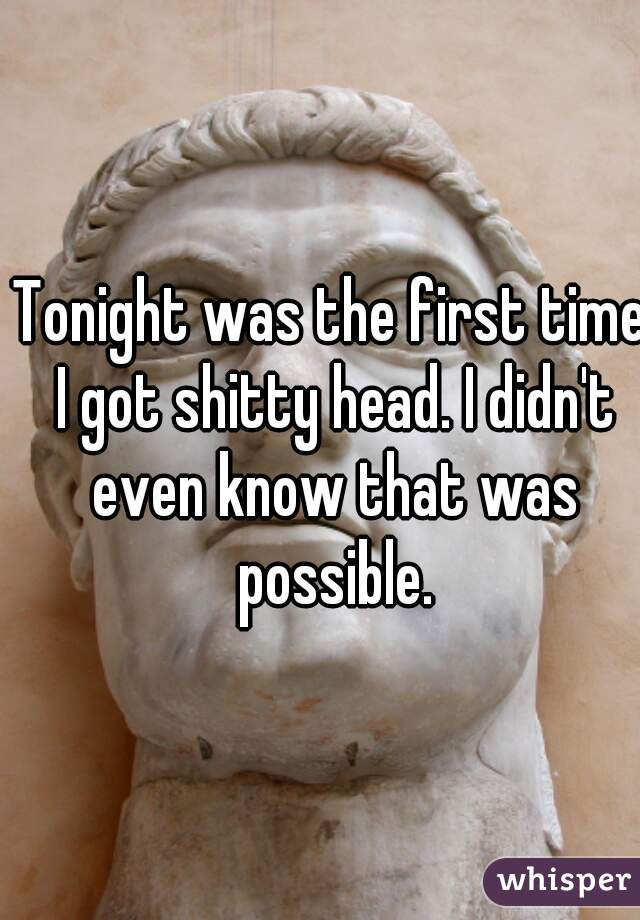 Tonight was the first time I got shitty head. I didn't even know that was possible.