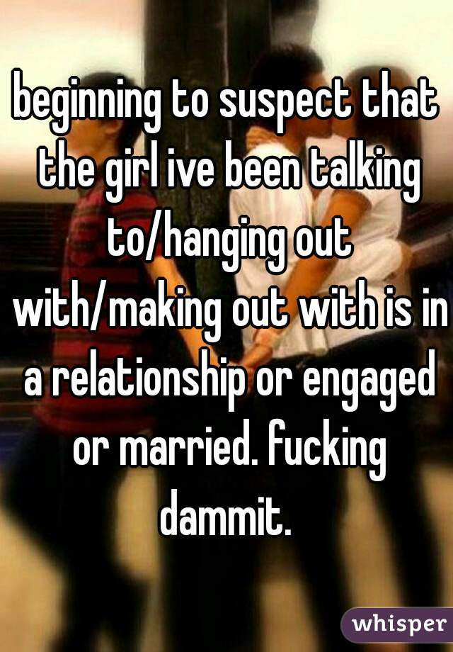 beginning to suspect that the girl ive been talking to/hanging out with/making out with is in a relationship or engaged or married. fucking dammit.