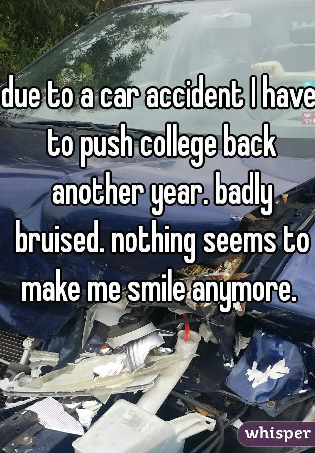 due to a car accident I have to push college back another year. badly bruised. nothing seems to make me smile anymore.
