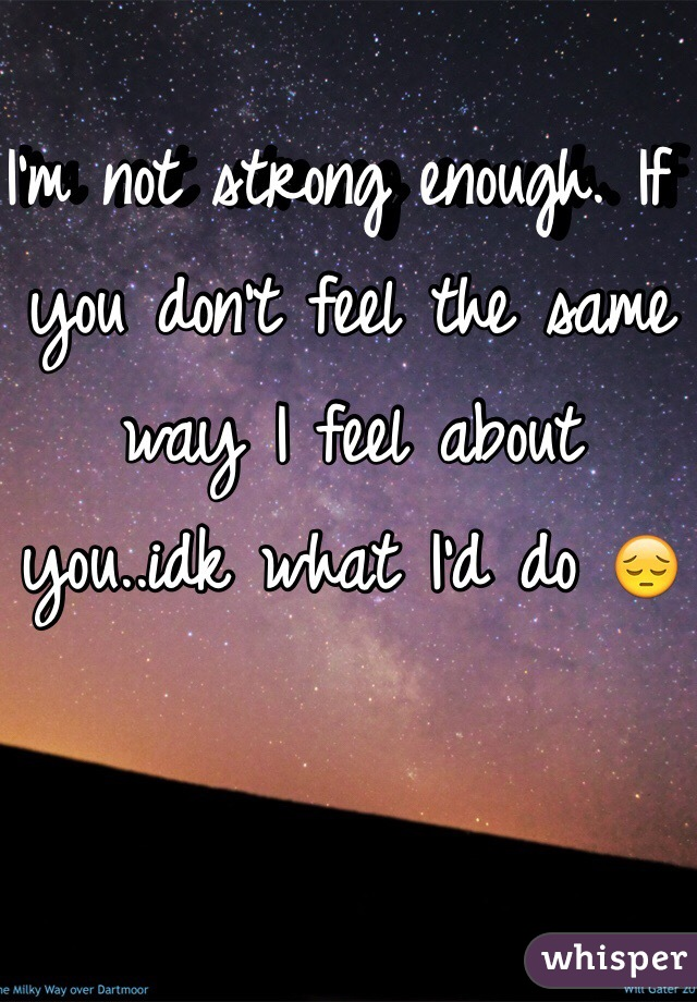 I'm not strong enough. If you don't feel the same way I feel about you..idk what I'd do 😔