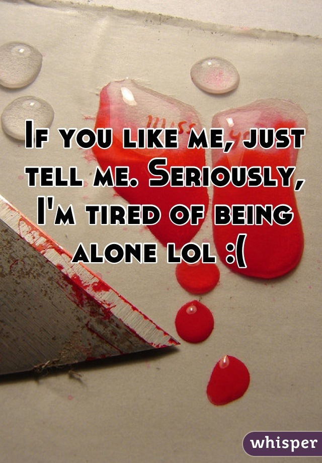 If you like me, just tell me. Seriously, I'm tired of being alone lol :(