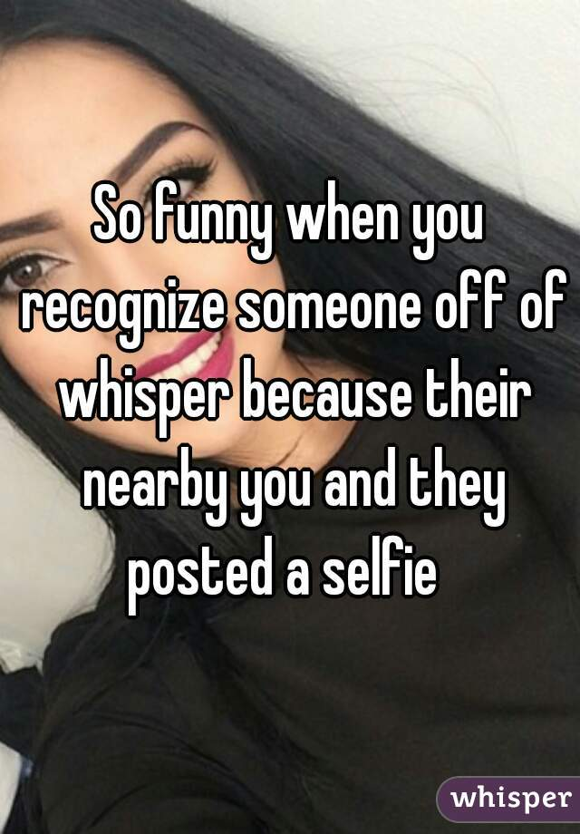 So funny when you recognize someone off of whisper because their nearby you and they posted a selfie