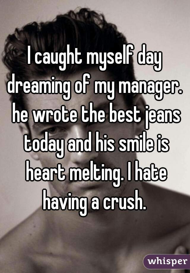 I caught myself day dreaming of my manager.  he wrote the best jeans today and his smile is heart melting. I hate having a crush.