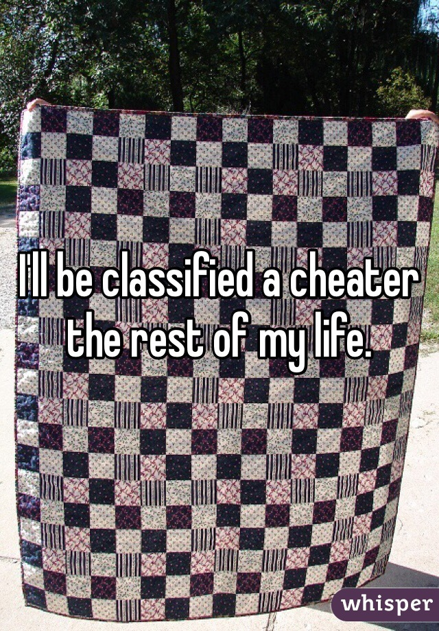 I'll be classified a cheater the rest of my life.