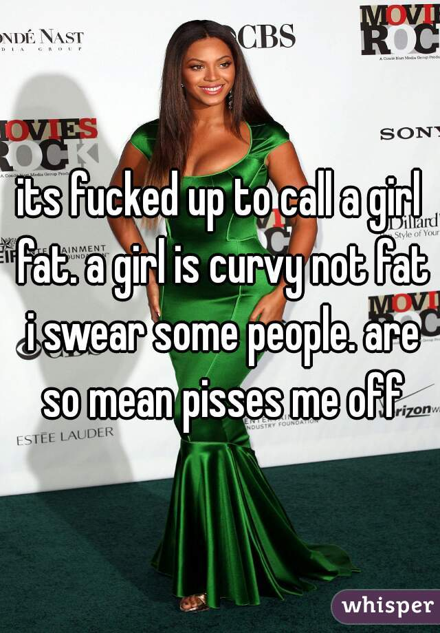 its fucked up to call a girl fat. a girl is curvy not fat i swear some people. are so mean pisses me off