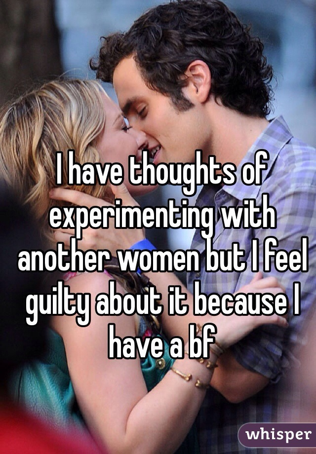 I have thoughts of experimenting with another women but I feel guilty about it because I have a bf