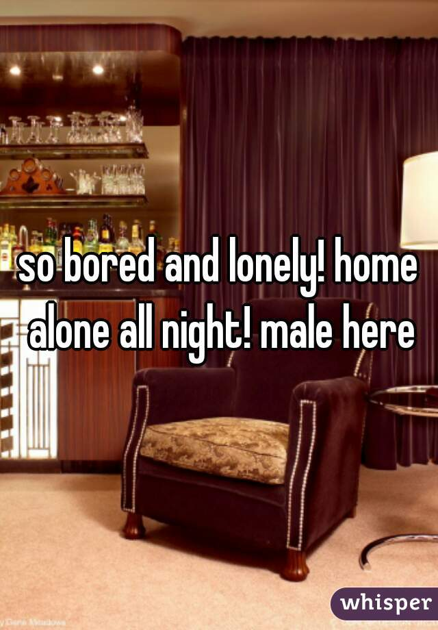 so bored and lonely! home alone all night! male here