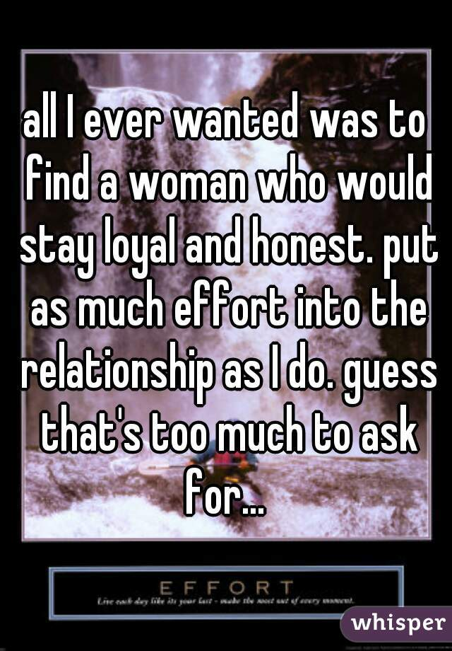 all I ever wanted was to find a woman who would stay loyal and honest. put as much effort into the relationship as I do. guess that's too much to ask for...