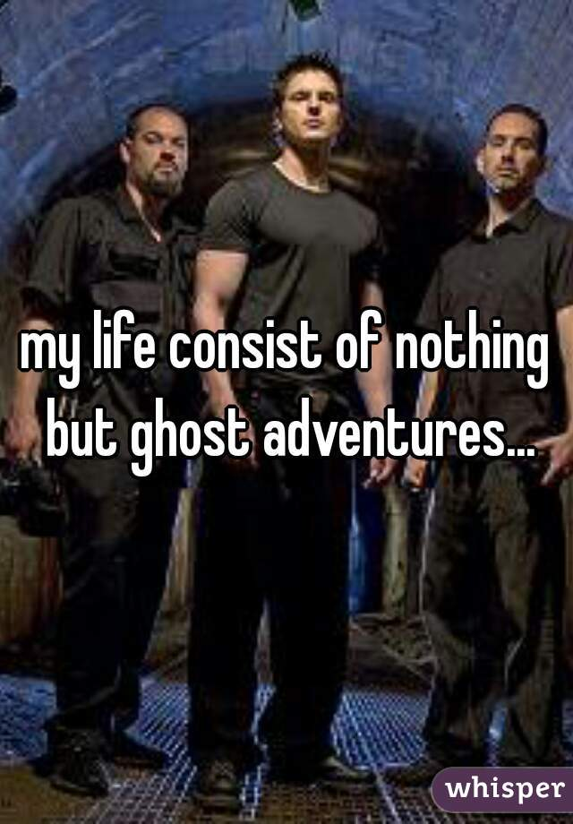 my life consist of nothing but ghost adventures...