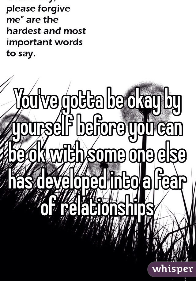 You've gotta be okay by yourself before you can be ok with some one else has developed into a fear of relationships