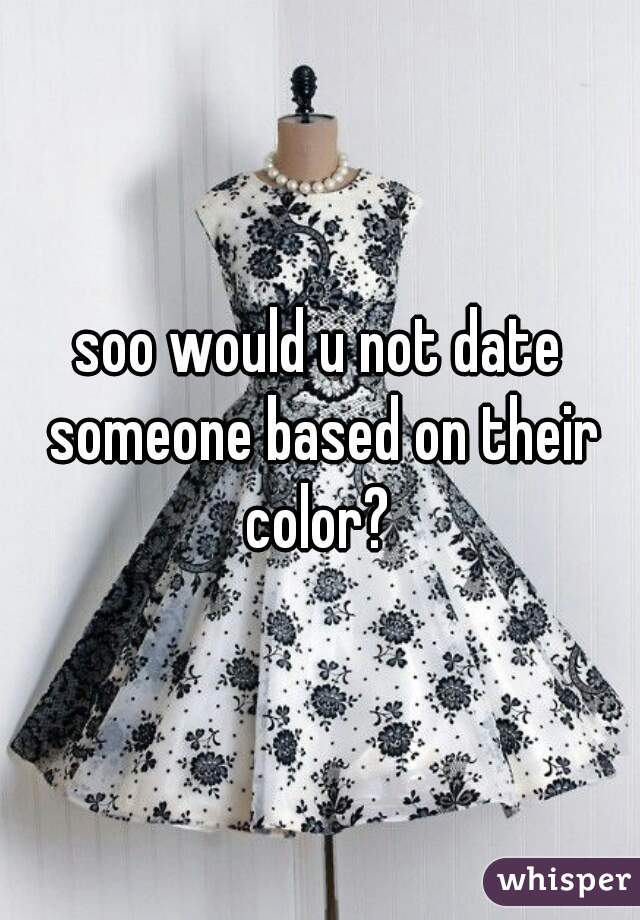 soo would u not date someone based on their color?