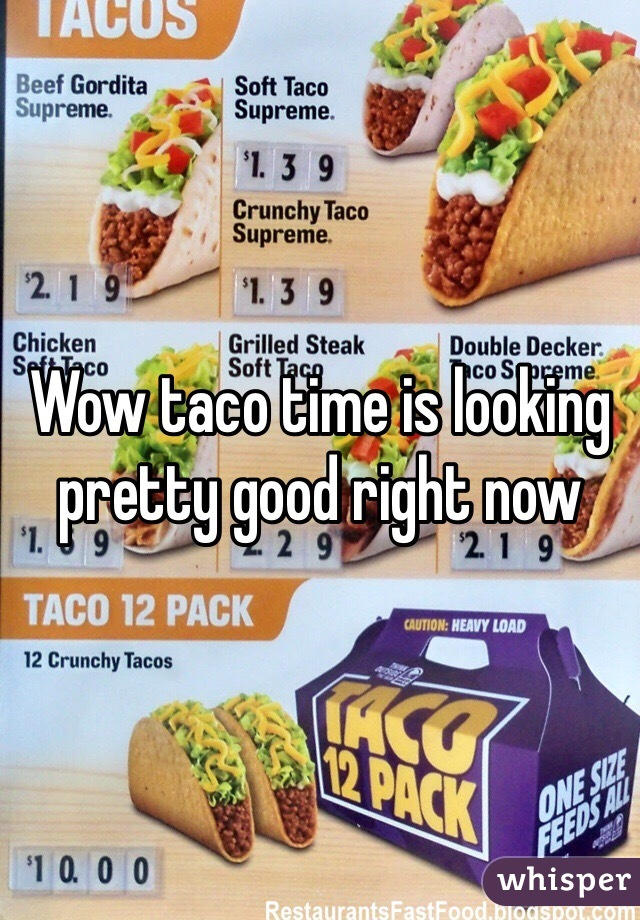 Wow taco time is looking pretty good right now