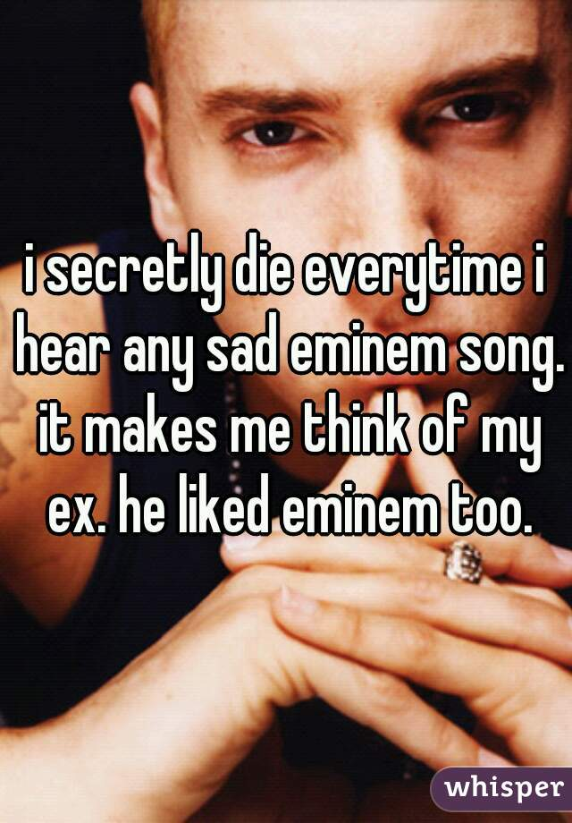 i secretly die everytime i hear any sad eminem song. it makes me think of my ex. he liked eminem too.