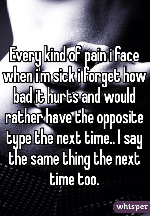 Every kind of pain i face when i'm sick i forget how bad it hurts and would rather have the opposite type the next time.. I say the same thing the next time too.