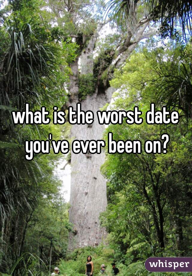what is the worst date you've ever been on?