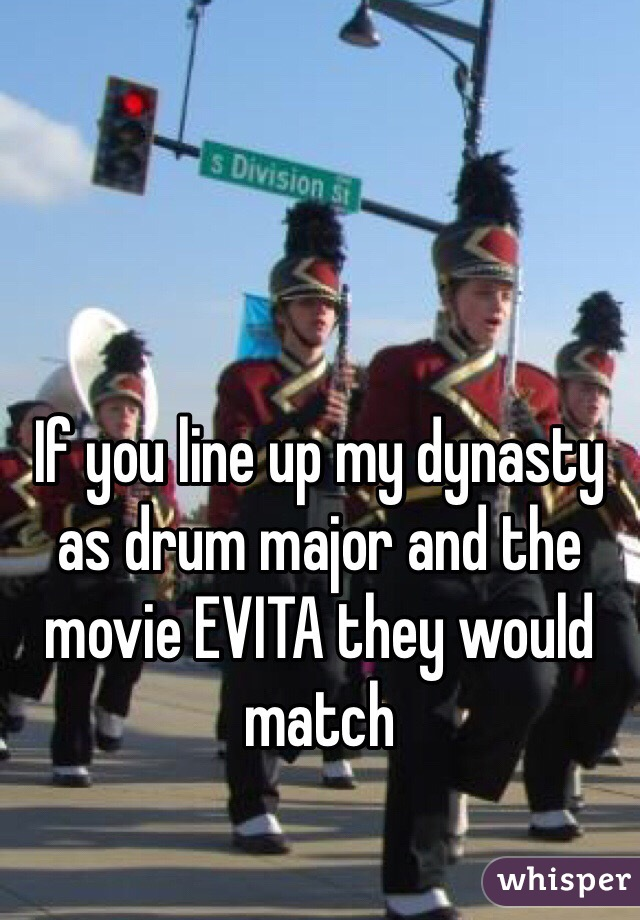 If you line up my dynasty as drum major and the movie EVITA they would match