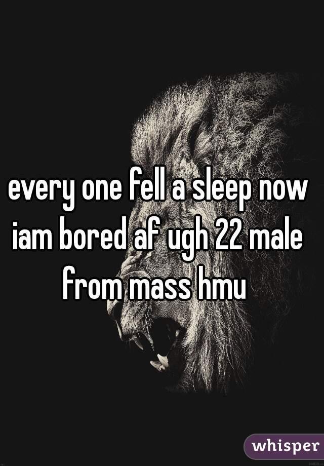 every one fell a sleep now iam bored af ugh 22 male from mass hmu