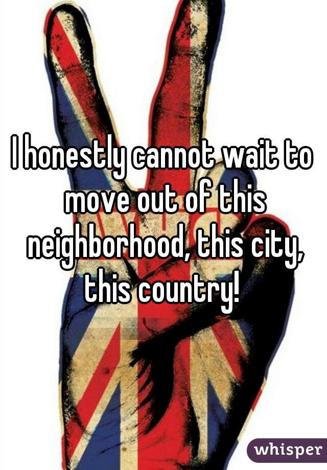 I honestly cannot wait to move out of this neighborhood, this city, this country!
