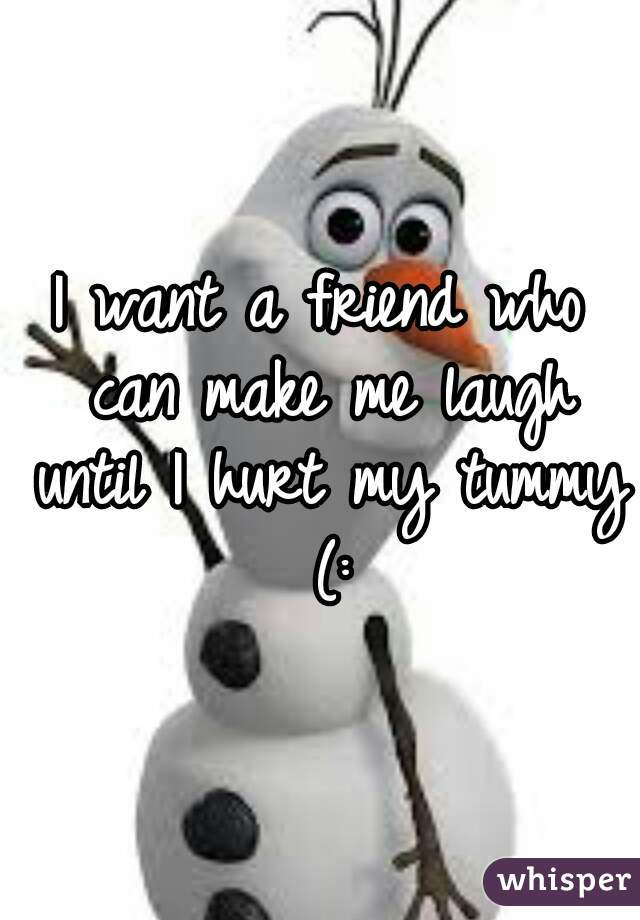 I want a friend who can make me laugh until I hurt my tummy (: