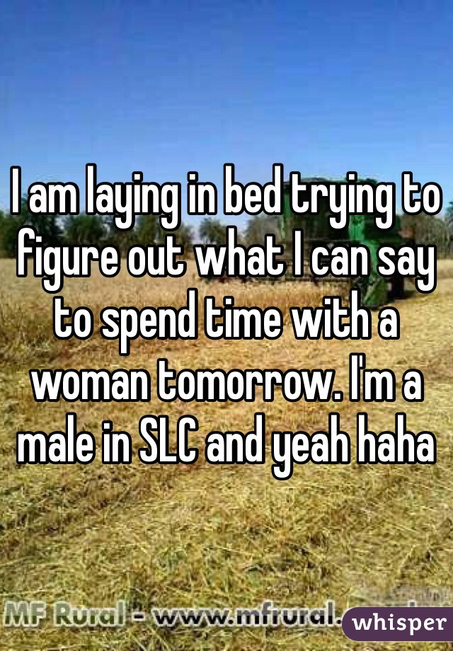I am laying in bed trying to figure out what I can say to spend time with a woman tomorrow. I'm a male in SLC and yeah haha