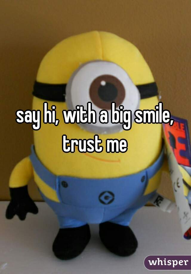 say hi, with a big smile, trust me