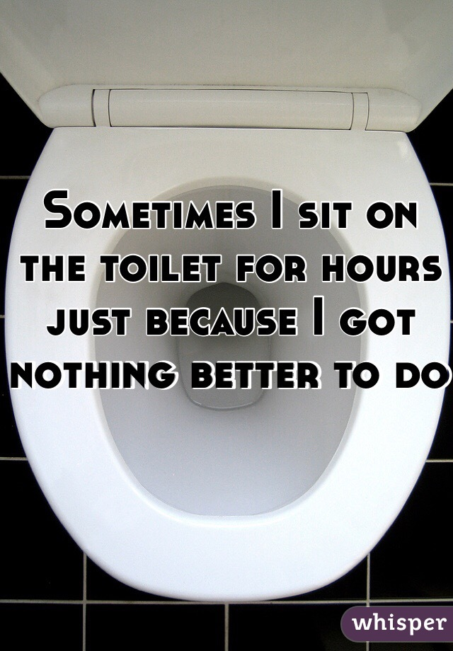 Sometimes I sit on the toilet for hours just because I got nothing better to do