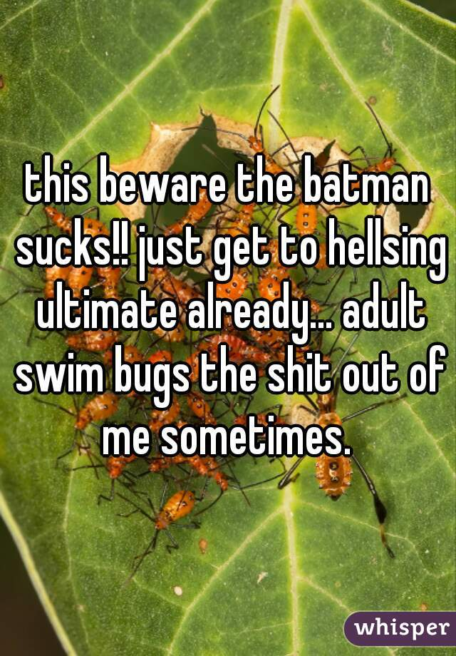 this beware the batman sucks!! just get to hellsing ultimate already... adult swim bugs the shit out of me sometimes.
