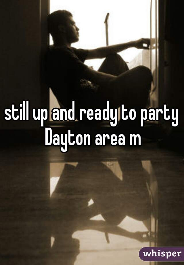 still up and ready to party Dayton area m