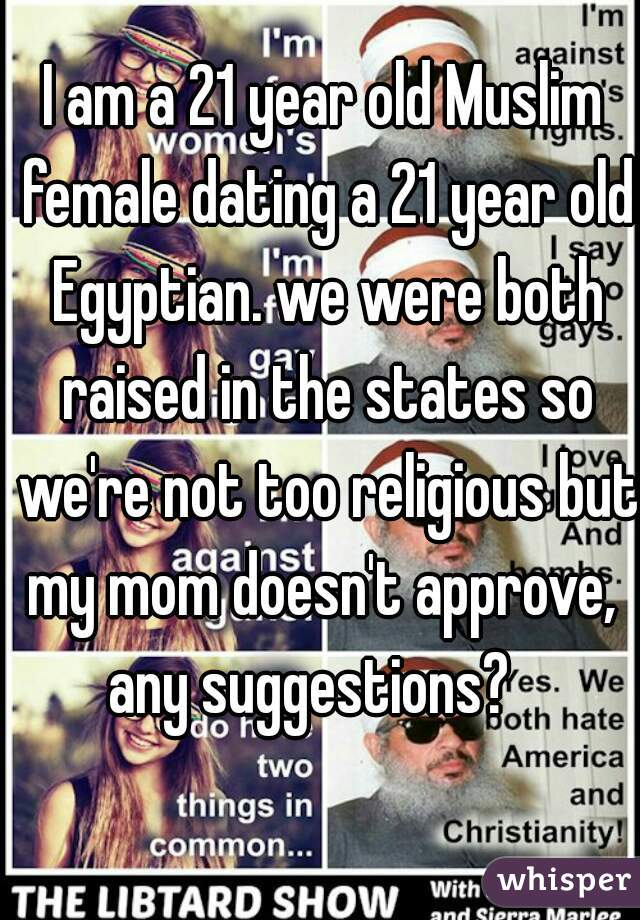 I am a 21 year old Muslim female dating a 21 year old Egyptian. we were both raised in the states so we're not too religious but my mom doesn't approve,  any suggestions?