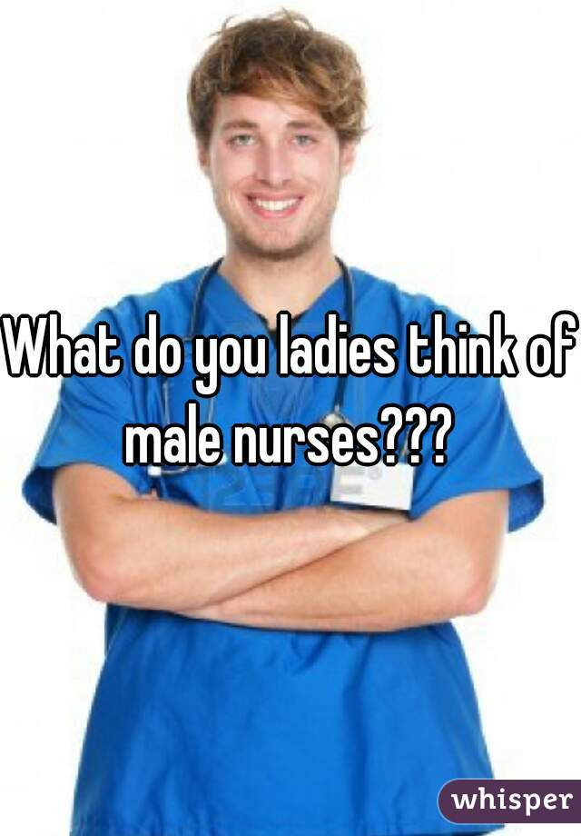 What do you ladies think of male nurses???