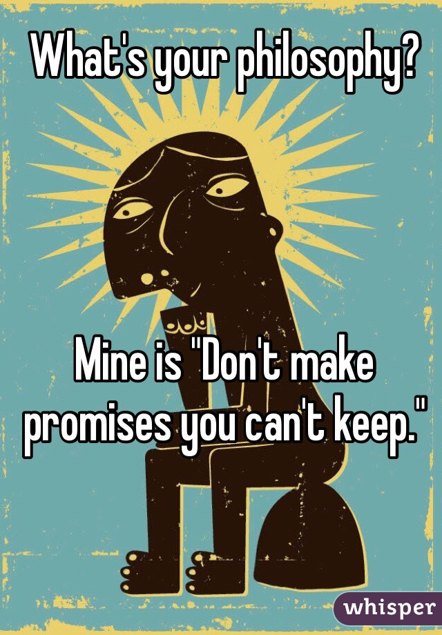 "What's your philosophy?     Mine is ""Don't make promises you can't keep."""