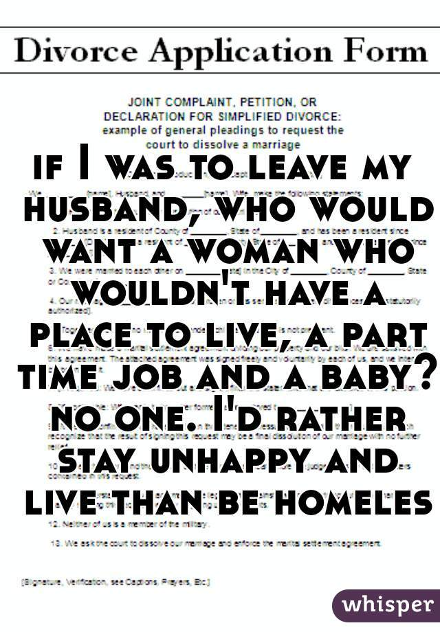 if I was to leave my husband, who would want a woman who wouldn't have a place to live, a part time job and a baby? no one. I'd rather stay unhappy and live than be homeless