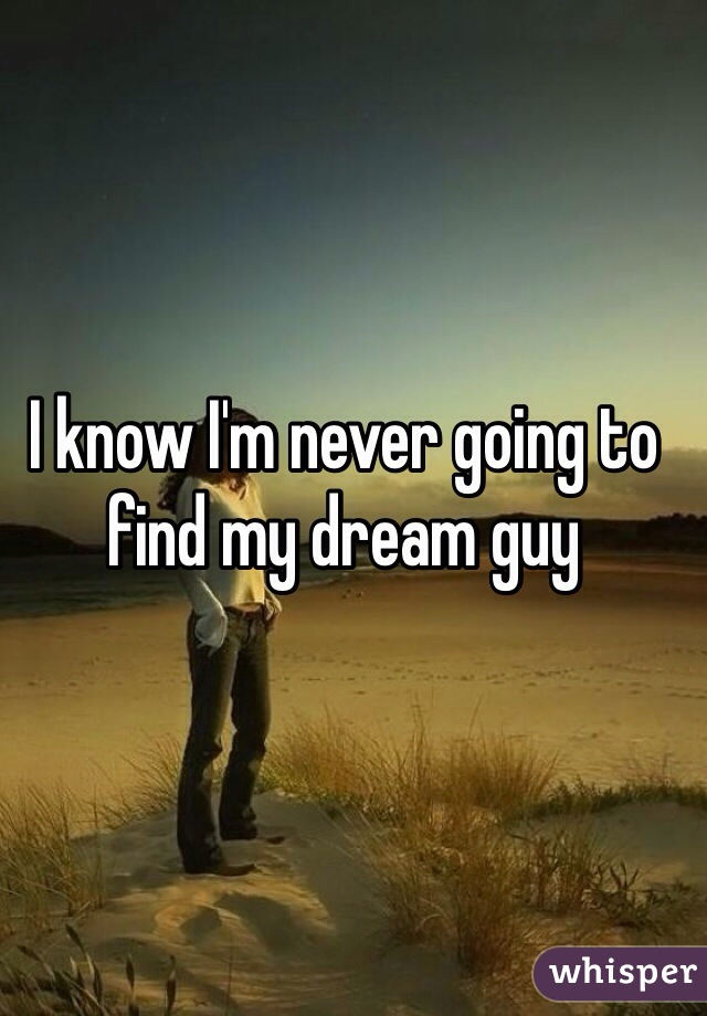 I know I'm never going to find my dream guy