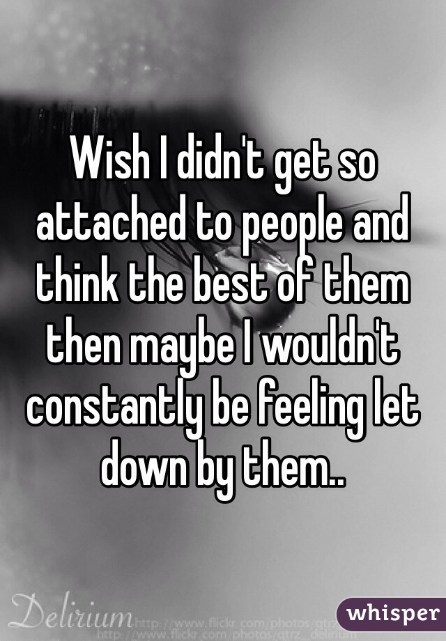 Wish I didn't get so attached to people and think the best of them then maybe I wouldn't constantly be feeling let down by them..