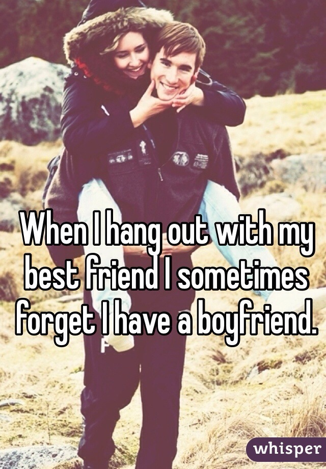 When I hang out with my best friend I sometimes forget I have a boyfriend.