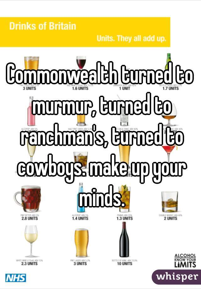 Commonwealth turned to murmur, turned to ranchman's, turned to cowboys. make up your minds.