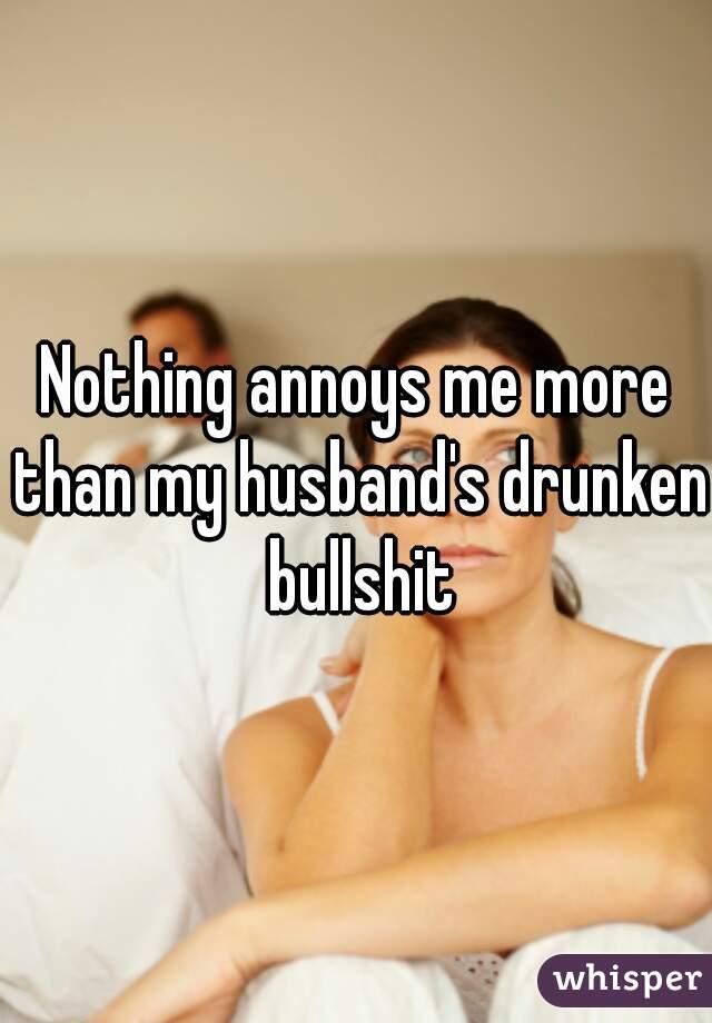 Nothing annoys me more than my husband's drunken bullshit