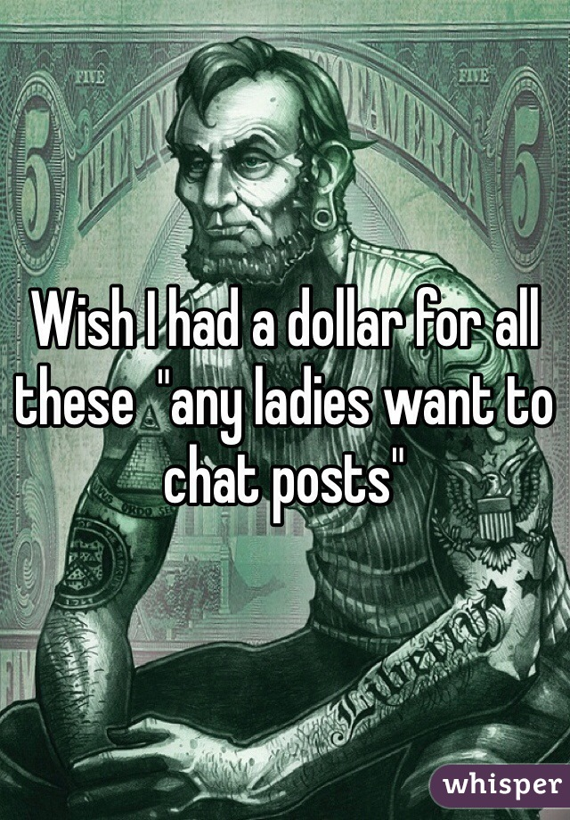 """Wish I had a dollar for all these  """"any ladies want to chat posts"""""""