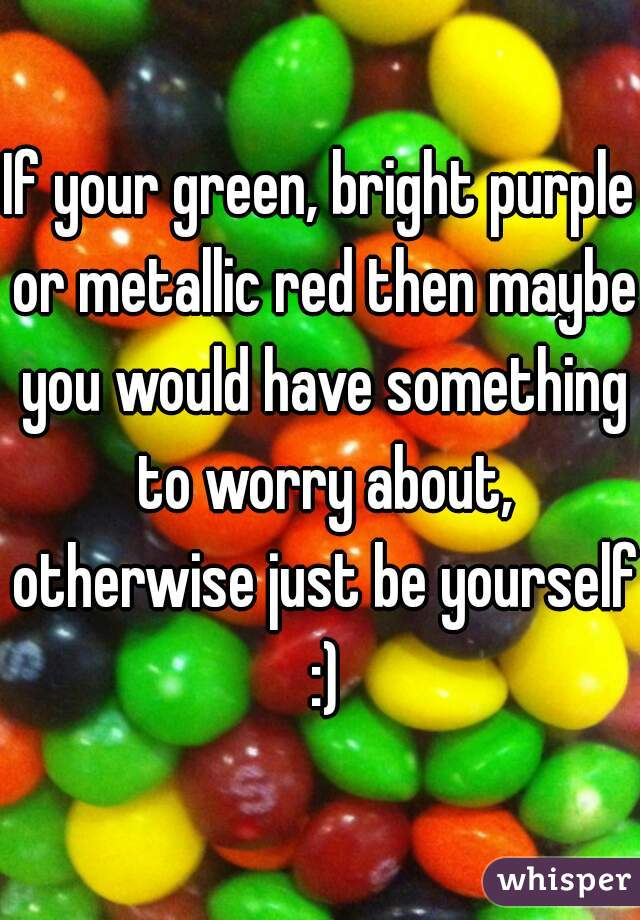 If your green, bright purple or metallic red then maybe you would have something to worry about, otherwise just be yourself :)