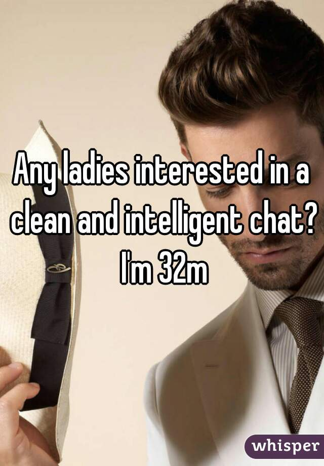 Any ladies interested in a clean and intelligent chat? I'm 32m