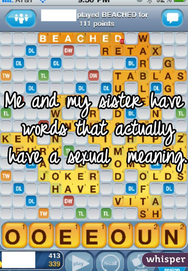 Me and my sister have words that actually have a sexual  meaning.
