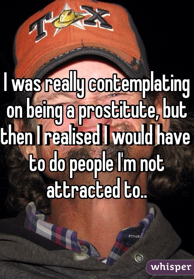 I was really contemplating on being a prostitute, but then I realised I would have to do people I'm not attracted to..