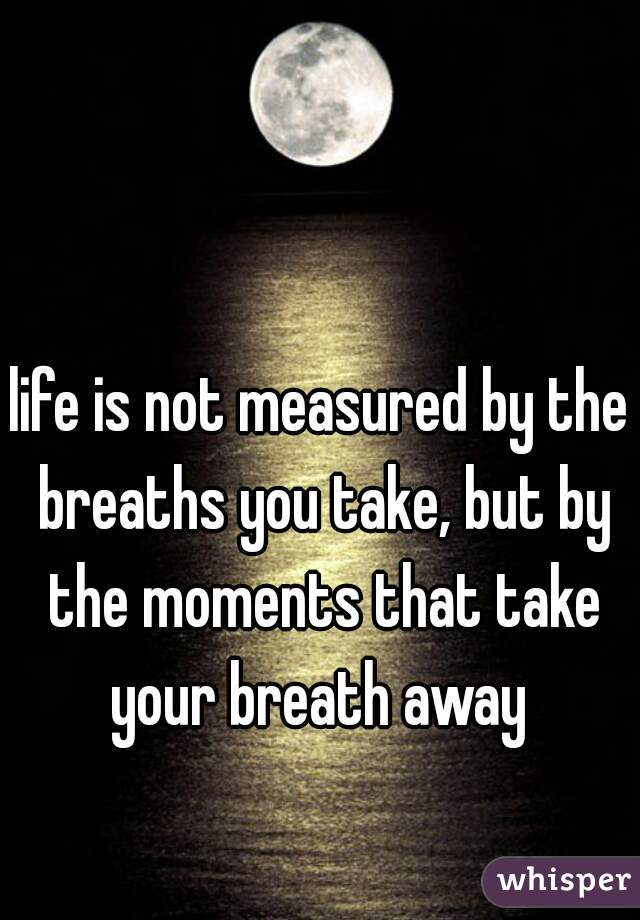 life is not measured by the breaths you take, but by the moments that take your breath away