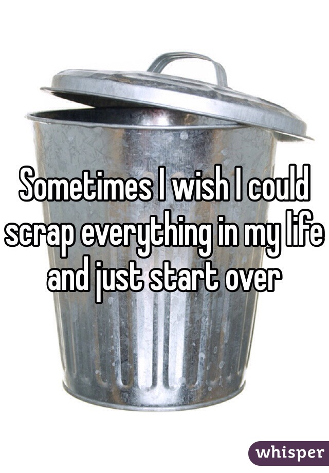 Sometimes I wish I could scrap everything in my life and just start over