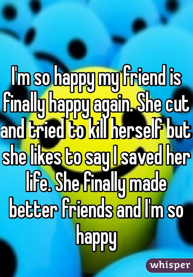 I'm so happy my friend is finally happy again. She cut and tried to kill herself but she likes to say I saved her life. She finally made better friends and I'm so happy