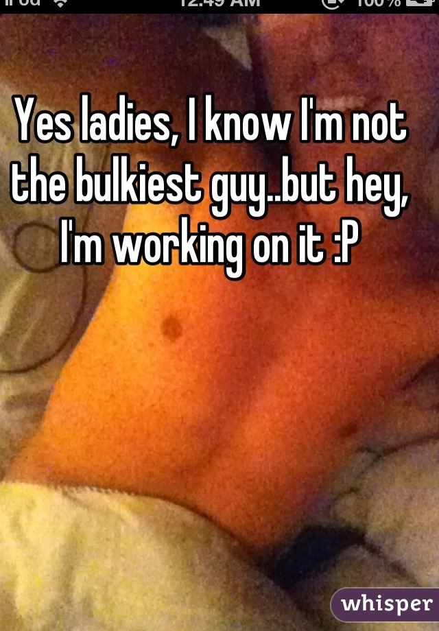 Yes ladies, I know I'm not the bulkiest guy..but hey, I'm working on it :P