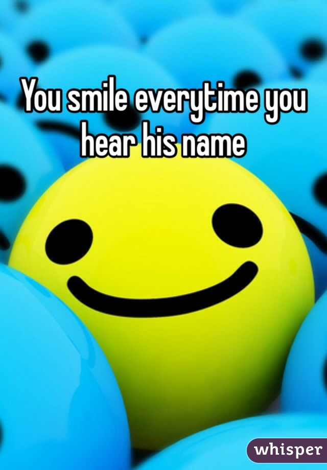 You smile everytime you hear his name