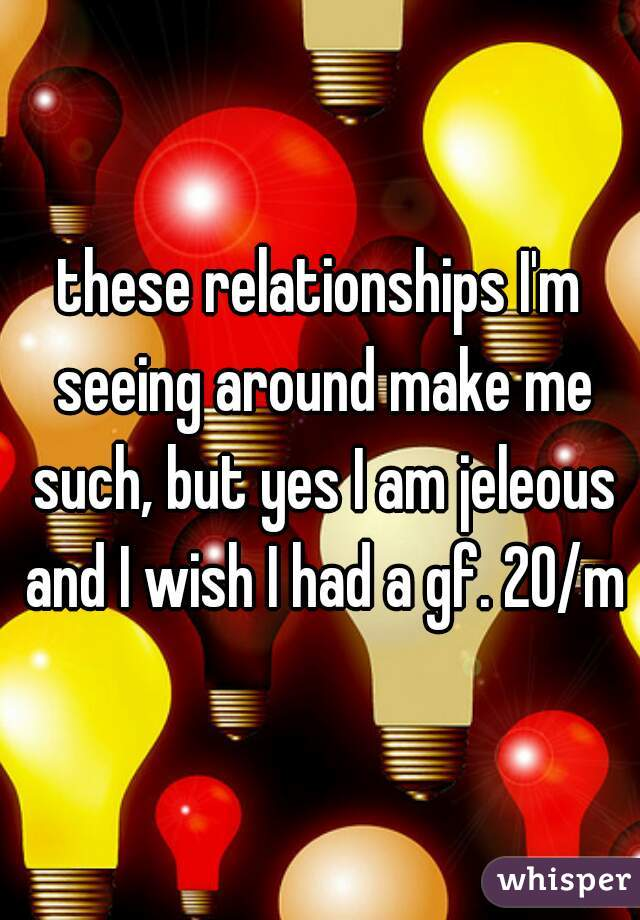 these relationships I'm seeing around make me such, but yes I am jeleous and I wish I had a gf. 20/m