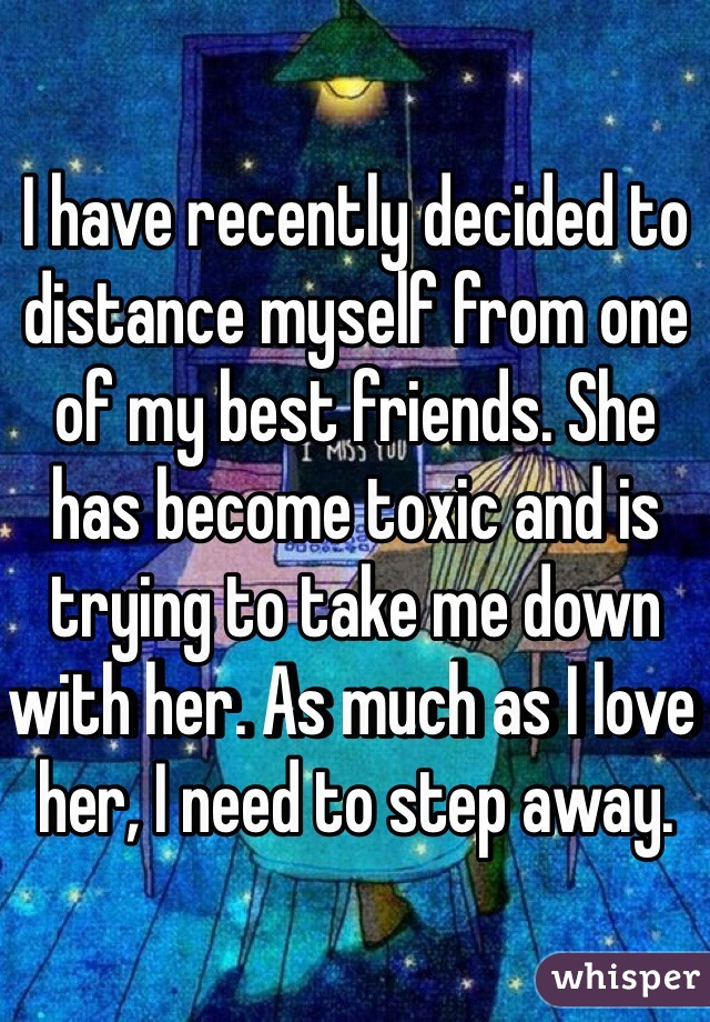 I have recently decided to distance myself from one of my best friends. She has become toxic and is trying to take me down with her. As much as I love her, I need to step away.