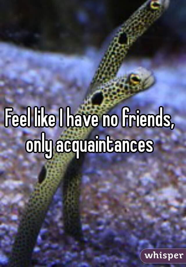 Feel like I have no friends, only acquaintances